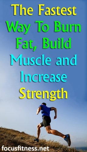 The Fastest Way To Burn Fat, Build Muscle and Increase Strength