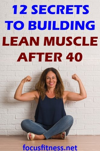 10 Secrets to Building Lean Muscle After 40 without The Gym - Focus